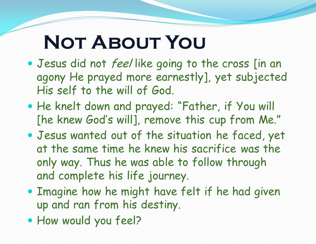 Not About You Jesus did not feel like going to the cross [in an agony He prayed more earnestly], yet subjected His self to the will of God.